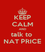 KEEP CALM AND talk to  NAT PRICE - Personalised Poster A4 size