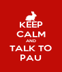 KEEP CALM AND TALK TO PAU - Personalised Poster A4 size
