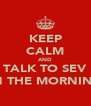 KEEP CALM AND TALK TO SEV IN THE MORNING - Personalised Poster A4 size