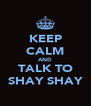 KEEP CALM AND TALK TO SHAY SHAY - Personalised Poster A4 size