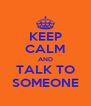 KEEP CALM AND TALK TO SOMEONE - Personalised Poster A4 size