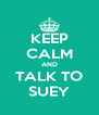 KEEP CALM AND TALK TO SUEY - Personalised Poster A4 size