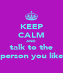 KEEP CALM AND talk to the person you like - Personalised Poster A4 size
