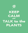 KEEP CALM and TALK to the PLANTS - Personalised Poster A4 size