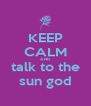 KEEP CALM AND talk to the sun god - Personalised Poster A4 size