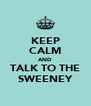 KEEP CALM AND TALK TO THE SWEENEY - Personalised Poster A4 size