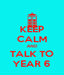KEEP CALM AND TALK TO YEAR 6 - Personalised Poster A4 size