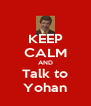 KEEP CALM AND Talk to Yohan - Personalised Poster A4 size