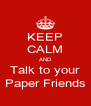 KEEP CALM AND Talk to your Paper Friends - Personalised Poster A4 size
