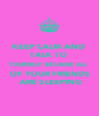 KEEP CALM AND  TALK TO  YOURSELF BECAUSE ALL  OF YOUR FRIENDS  ARE SLEEPING - Personalised Poster A4 size
