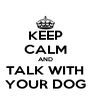 KEEP CALM AND TALK WITH YOUR DOG - Personalised Poster A4 size