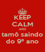 KEEP CALM AND tamô saindo do 9º ano - Personalised Poster A4 size