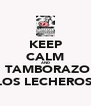 KEEP CALM AND ❤ TAMBORAZO  LOS LECHEROS  - Personalised Poster A4 size