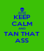 KEEP CALM AND TAN THAT ASS - Personalised Poster A4 size
