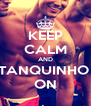 KEEP CALM AND TANQUINHO  ON - Personalised Poster A4 size