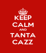 KEEP CALM AND TANTA CAZZ - Personalised Poster A4 size