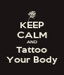 KEEP CALM AND Tattoo Your Body - Personalised Poster A4 size