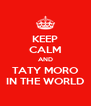 KEEP CALM AND TATY MORO IN THE WORLD - Personalised Poster A4 size