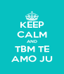 KEEP CALM AND TBM TE AMO JU - Personalised Poster A4 size