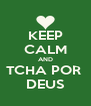 KEEP CALM AND TCHA POR  DEUS - Personalised Poster A4 size