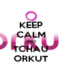KEEP CALM AND TCHAU ORKUT - Personalised Poster A4 size