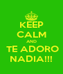 KEEP CALM AND  TE ADORO NADIA!!! - Personalised Poster A4 size