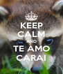KEEP CALM AND TE AMO CARAI - Personalised Poster A4 size
