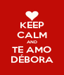 KEEP CALM AND TE AMO DÉBORA - Personalised Poster A4 size