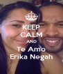 KEEP CALM AND Te Amo Erika Negah - Personalised Poster A4 size