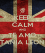 KEEP CALM AND TE AMO TANIA LEON - Personalised Poster A4 size