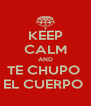 KEEP CALM AND TE CHUPO  EL CUERPO  - Personalised Poster A4 size
