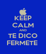 KEEP CALM AND TE DICO FERMETE  - Personalised Poster A4 size