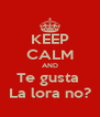KEEP CALM AND Te gusta  La lora no? - Personalised Poster A4 size