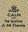 KEEP CALM AND Te Invito  A Mi Fiesta  - Personalised Poster A4 size