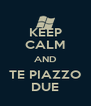 KEEP CALM AND TE PIAZZO DUE - Personalised Poster A4 size