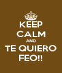 KEEP CALM AND TE QUIERO FEO!! - Personalised Poster A4 size