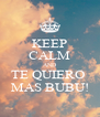 KEEP CALM AND TE QUIERO  MAS BUBU! - Personalised Poster A4 size