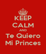 KEEP CALM AND Te Quiero Mi Princes - Personalised Poster A4 size