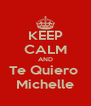 KEEP CALM AND Te Quiero  Michelle - Personalised Poster A4 size
