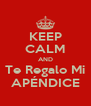 KEEP CALM AND Te Regalo Mi APÉNDICE - Personalised Poster A4 size
