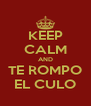 KEEP CALM AND TE ROMPO EL CULO - Personalised Poster A4 size