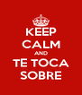 KEEP CALM AND TE TOCA SOBRE - Personalised Poster A4 size