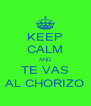 KEEP CALM AND TE VAS AL CHORIZO - Personalised Poster A4 size