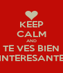 KEEP CALM AND TE VES BIEN INTERESANTE - Personalised Poster A4 size