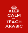 KEEP CALM AND TEACH ARABIC - Personalised Poster A4 size