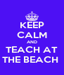 KEEP CALM AND TEACH AT  THE BEACH   - Personalised Poster A4 size