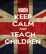 KEEP CALM AND TEACH CHILDREN - Personalised Poster A4 size