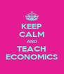 KEEP CALM AND TEACH ECONOMICS - Personalised Poster A4 size
