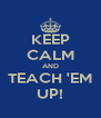 KEEP CALM AND TEACH 'EM UP! - Personalised Poster A4 size