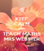 KEEP CALM AND TEACH MATHS MRS WEBSTER - Personalised Poster A4 size